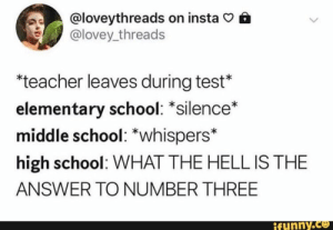 School, Teacher, and Elementary: @loveythreads on insta  @lovey threads  *teacher leaves during test*  elementary school: *silence  middle school: *whispers*  high school: WHAT THE HELL IS THE  ANSWER TO NUMBER THREE  ifynny.co Found on iFunny