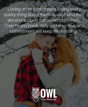 Life, Love, and Memes: Loving an empath means loving every  quirky thing about them. Accept who they  are and support them unconditionally  Their hearts break daily and your love and  commitment will keep them strong.  OWL  One Wise Life <3 #FunkToFREEDOM #StubbornSoul  .
