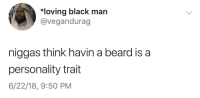 Beard, Blackpeopletwitter, and Black: loving black man  @vegandurag  niggas think havin a beard is a  personality trait  6/22/18, 9:50 PM <p>hate to break it to you (via /r/BlackPeopleTwitter)</p>