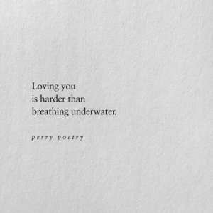 Harder Than: Loving you  is harder than  breathing underwater.  perry poetry