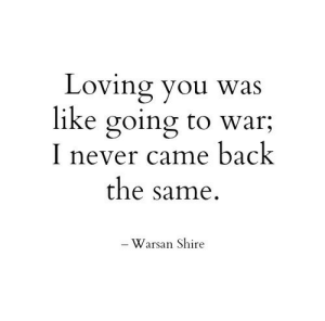 shire: Loving you was  like going to war;  I never came back  the same.  - Warsan Shire