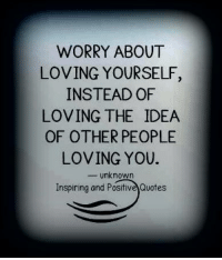 Inspiring and Positive Quotes <3: LOVING YOURSELF,  LOVING THE IDEA  LOVING YOU.  WORRY ABOUT  INSTEAD OF  OF OTHER PEOPLE  -Unknown  Inspiring and Positive Quotes Inspiring and Positive Quotes <3