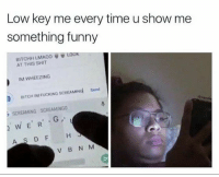 Omg lmao haha so true 😂💀 NoChill: Low key me every time u show me  something funny  BITCHH LMAO。  AT THIS SHIT  LOOK  IM WHEEZING  BITCH IM FUCKING SCREAMINd  Send  SCREAMING SCREAMINGG  WERG  AS DF H  V B N M Omg lmao haha so true 😂💀 NoChill