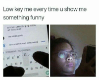 Bitch, Fucking, and Funny: Low key me every time u show me  something funny  LOOK  BITCHH LMA00  AT THIS SHIT  IM WHEEZING  Send  BITCH IM FUCKING SCREAMING  SCREAMING SCREAMINGG  WE R  AS DF H  V B N M Like what you see? Follow @⚡✨Yagirl.Randi✨⚡ for more poppin pins!