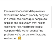 Latinos, Memes, and Run: low-maintenance friendships are my  favourite kind. haven't properly hung out  in a week? cool. wanna just hang out at  ur place and do our own work next to  each other? ok.need me to keepu  company while we run errands? no  problem. we've got our own lives, plus  each other. Yesss 🤗🤗🤗😂😂 🔥 Follow Us 👉 @latinoswithattitude 🔥 latinosbelike latinasbelike latinoproblems mexicansbelike mexican mexicanproblems hispanicsbelike hispanic hispanicproblems latina latinas latino latinos hispanicsbelike