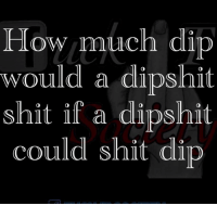 low much di  would a dipshit  shit if a dipshit  could shit dip  0  0  0  0  0  0  0