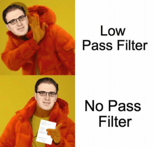 Are we doing filter memes?: Low  Pass Filter  No Pass  Filter Are we doing filter memes?