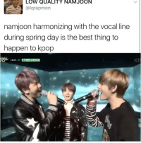 Memes, Best, and Good: LOW QUALITY NAM JOON  algrapmon  namjoon harmonizing with the vocal line  during spring day is the best thing to  happen to kpop He's good . . . . Credit to owner✌