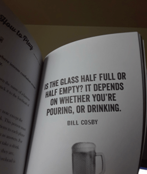Bill Cosby, Drinking, and Book: low to Play  HALF EMPTY? IT DEPENDS  ON WHETHER YOU'RE  where intense confusion occurs  r.  POURING,OR DRINKING  BILL COSBY  S THE GLASS HALF FULL OR  Wn the name of a famous  tick it to the forehead of  enote except the  k. This person must  Ions to each player  as answers, For  f take a drink.  they are.  orchead is Thanks, I hate this book of drinking games from 2008.
