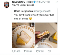 Police, Never, and Irl: lowaStateU Police @ISUPD 1d  You're under arrest  POLICE  Chris Jorgensen @cjorgensen79  You ain't from lowa if you never had  one of these  11103 4829  1,509 0228K 617K me irl