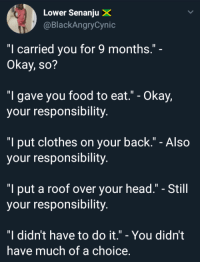 """Clothes, Food, and Head: Lower Senanju X  @BlackAngryCynic  """"I carried you for 9 months.""""  Okay, so?  """"I gave you food to eat."""" - Okay,  your responsibility.  """"I put clothes on your back."""" - Also  your responsibility.  """"I put a roof over your head."""" - Still  your responsibility  """"I didn't have to do it."""" - You didn't  have much of a choice saw this and thought it be a good share"""