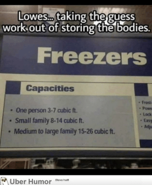 failnation:  Thanks, Lowes!: Lowesc.. taking the guess  work out of storing the bodies.  Freezers  Capacities  Frost  Powe  One person 3-7 cubic ft.  Small family 8-14 cubic ft.  Medium to large family 15-26 cubic ft.  Lock  Easy  Adju  Uber Humor  Steve holt! failnation:  Thanks, Lowes!