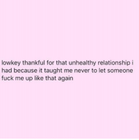 Memes, Lowkey, and 🤖: lowkey thankful for that unhealthy relationship i  had because it taught me never to let someone  fuck me up like that again We've all had one shitbag in our lives. No one is immune from the shitbag 😝😝😝