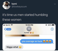 Memes, Fuck, and Sprint: @lowkeyscum  it's time us men started humbling  these women  .11 Sprint  12:04 PM  ④ 84%  K1908  nuriele  you average as fuck  Nigga what Got em.. 😂🤦♂️ https://t.co/vdHTPTQvHM
