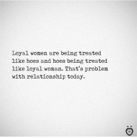 Hoes, Today, and Women: Loyal women are being treated  like hoes and hoes being treated  like loyal woman. That's problem  with relationship today.