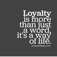 Loyalty is more than just a word, it's a way of life. livelifehappy.com: Loyalty  is more  than just  a WOrd.  it's a Way  of life.  Live Life Happy.com Loyalty is more than just a word, it's a way of life. livelifehappy.com