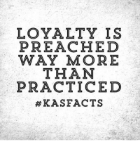 Sad but true: LOYALTY IS  PREACHED  WAY MORE  THAN  PRACTICEDD  Sad but true