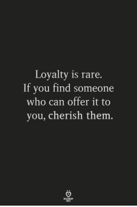 loyalty: Loyalty is rare.  If you find someone  who can offer it to  you, cherish them  ELATIONSW?  ULES