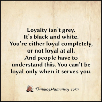 Memes, Black, and Black and White: Loyalty isn't grey.  It's black and white.  You're either loyal completely,  or not loyal at all.  And people have to  understand this. You can't be  loyal only when it serves you.  ThinkingHumanity com