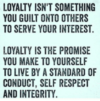 IT'S ALL LOVE: LOYALTY ISN'T SOMETHING  YOU GUILT ONTO OTHERS  TO SERVE YOUR INTEREST  LOYALTY IS THE PROMISE  YOU MAKE TO YOURSELF  TO LIVE BY A STANDARD OF  CONDUCT, SELF RESPECT  AND INTEGRITY IT'S ALL LOVE