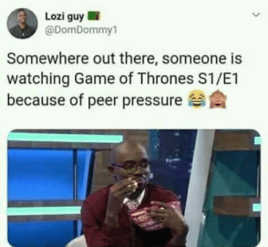 Dank, Game of Thrones, and Pressure: Lozi guy !  @DomDommy1  Somewhere out there, someone is  watching Game of Thrones S1/E1  because of peer pressure