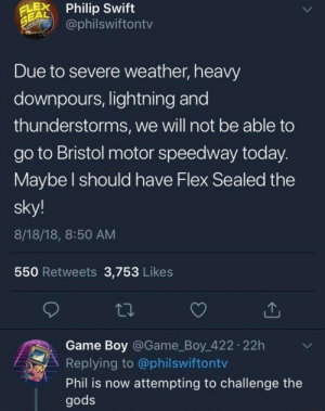 he's challenging the gods by TheHuntingMaster MORE MEMES: LPhilip Swift  EAL  @philswiftontv  Due to severe weather, heavy  downpours, lightning and  thunderstorms, we will not be able to  go to Bristol motor speedway today  Maybe l should have Flex Sealed the  sky!  8/18/18, 8:50 AM  550 Retweets 3,753 Likes  Game Boy @Game_Boy 422 22h  Replying to @philswiftontv  Phil is now attempting to challenge the  gods he's challenging the gods by TheHuntingMaster MORE MEMES