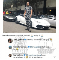 Ballerific Comment Creepin 🌾👀🌾 FrenchMontana LiraGalore commentcreepin: LPSY  frenchmontana LIFE IS SHORTenjoy it  lira, galore  French, the shoes my guy  frenchmontana@lira_galore that box  lol  RT  REEPIN  ira galore@frenchmontana Imao  What about it it's in seclusion. Ballerific Comment Creepin 🌾👀🌾 FrenchMontana LiraGalore commentcreepin