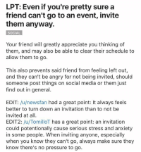 "Life, Lpt, and Pressure: LPT: Even if you're pretty sure a  friend can't go to an event, invite  them anyway.  SOCIAL  Your friend will greatly appreciate you thinking of  them, and may also be able to clear their schedule to  allow them to go.  This also prevents said friend from feeling left out,  and they can't be angry for not being invited, should  someone post things on social media or them just  find out in general.  EDIT: /u/newsfan had a great point: It always feels  better to turn down an invitation than to not be  invited at all  EDIT2: /u/TomilloT has a great point: an invitation  could potentionally cause serious stress and anxiety  in some people. When inviting anyone, especially  when you know they can't go, always make sure they  know there's no pressure to go. <p>Life pro tip via /r/wholesomememes <a href=""http://ift.tt/2rWygTf"">http://ift.tt/2rWygTf</a></p>"