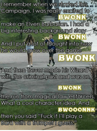 """Run, The Game, and Cool: lremember when We stafed tpis  Campaign. I was really excited t  BWONK  make an EIven Barbarian, I ngO O  big interesting background stom  BWONK  And I put a lot of thought into how  he wOUlO arow over the game  BWONK  And then Trevor made his Wizaro  with the criminal past and was on  BWONK  the run from magical law enforcers  What a cool character idea. And  BWOOONNK  then you said """"Fuck it I'll play a BWONK  -Law"""