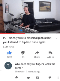 Hip Hop, Classical, and Add: ls  ch  ch  sla  @SethEverman  ch  #2-When you're a classical pianist but  you listened to hip hop once again  5.2M views  100K  1K  Share  Add to  Why does all your fingers looks the  same?  The Man 7 minutes ago <p>can someone PLEASE tell me what this comment means i am begging you</p>