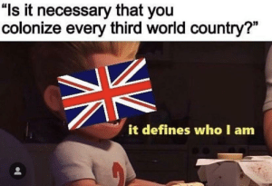 "Britain describes their goals for world domination in the language of the common man, circa 1858: ""ls it necessary that you  colonize every third world country?""  it defines who I am Britain describes their goals for world domination in the language of the common man, circa 1858"