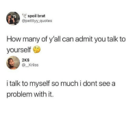 Memes, Quotes, and 🤖: ls  spoil brat  @petttyy_quotes  How many of y'all can admit you talk to  yourself  2K$  @_Kriiss  i talk to myself so much i dont see a  problem with it. Do you talk to yourself ?🤔