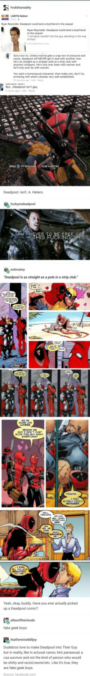 """Press (X) to Bitch Slap!: LS TO LGBTQ Nation  Ryan Reynolds Deadpool could land a boyfriend in the sequel  Ryan Reynolds: Deadpool could land a boytriend  n the sequel  certainly wouldn't be the guy standing in the way  Sorry but no. Unless marvel gets a crap-ton of pressure and  caves, deadpool will NEVER get in bed with anather man.  He's as straight as a stripper pole at a strip club with  ancrexic strippers. He's only ever been with women and  he'll only ever be with women  You want a homosexual character, then make one, don't try  screwing with what's abready very well established  0 minutes ago-Le Reply  Bu...Deadpool isn't gay  5 hours ago-Lke Reply  Deadpool. Isn't. A. Hetero.  estimatey  """"Deadpool is as straight as a pole in a strip club.  Yeah, okay, buddy. Have you ever actually picked  up a Deadpool comic?  fake geek boys  Dudebros love to make Deadpool into Their Guy  but in reality, like in actuoal canon, he's pansexual, a  csa survivor and not the kind of person who would  be shitty and racist/sexist/etc. Like it's true, they  are fake geek boys.  Source: facebook.com Press (X) to Bitch Slap!"""