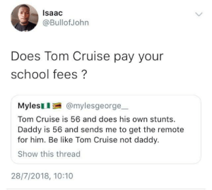 I am your father. by M-baku FOLLOW HERE 4 MORE MEMES.: lsaac  @BullofJohn  Does Tom Cruise pay your  school fees?  Mylesl @mylesgeorge  Tom Cruise is 56 and does his own stunts  Daddy is 56 and sends me to get the remote  for him. Be like Tom Cruise not daddy.  Show this thread  28/7/2018, 10:10 I am your father. by M-baku FOLLOW HERE 4 MORE MEMES.