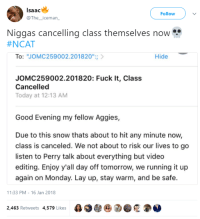 "Blackpeopletwitter, Lay Up, and Fuck: lsaac  @The_iceman  Follow  Niggas cancelling class themselves now  #NCAT  To: ""JOMC259002.201820"";  Hide  JOMC259002.201820: Fuck It, Class  Cancelled  Today at 12:13 AM  Good Evening my fellow Aggies,  Due to this snow thats about to hit any minute now,  class is canceled. We not about to risk our lives to go  listen to Perry talk about everything but video  editing. Enjoy y'all day off tomorrow, we running it up  again on Monday. Lay up, stay warm, and be safe.  11:33 PM-16 Jan 2018  2,463 Retweets 4,579 Likes  e 2 . <p>People in the south after .0001 inches of snow (via /r/BlackPeopleTwitter)</p>"