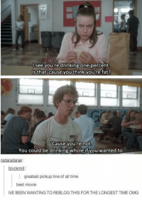 Drinking, Omg, and Best: lsee you're drinking one-percent  Is that 'cause you think you're fat?  Cause you re not  You could be drinking whole if you wanted to  radaradarae  blvckmill  greatest pickup line of all time  best movie  IVE BEEN WANTING TO REBLOG THIS FOR THE LONGEST TIME OMG https://t.co/xyr9fXtKKe