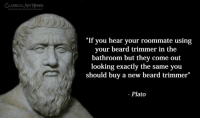 """Beard, Roommate, and Classical Art: LSIMEMES  SSICAL ART  """"If you hear your roommate using  your beard trimmer in the  bathroom but they come out  looking exactly the same you  should buy a new beard trimmer""""  - Plato"""