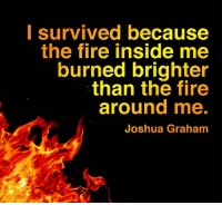 When your why is big enough You'll always find a how.  #WednesdayWisdom #Inspiration #Motivation #Faith https://t.co/DBWd9wWBRt: lsurvived because  the fire inside me  burned brighter  than the fire  around me.  Joshua Grahamm When your why is big enough You'll always find a how.  #WednesdayWisdom #Inspiration #Motivation #Faith https://t.co/DBWd9wWBRt