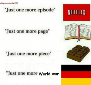 """Hitler, World, and Page: lSynovialmist203  Just one more episodeNETFLIX  """"Just one more page  I1  """"Just one more piece""""  """"Just one more World war T H I R D R E I C H卐Literally Hitler卐"""