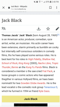 """School, Tropic Thunder, and Wikipedia: Lt. """"11 8990  2:48 PM  Jack Black - Wikipedia  https://sco.m.wikipedia.org  Jack Black  Thomas Jacob """"Jack"""" Black (born August 28,1969)  is an American actor, producer, comedian, vyce  airtist, writer, an muisician. His actin career haes  been extensive, starrin primarily as bumblin an cocky  but internally self-conscious ootsiders in comedy  films, tho he haes played some serious roles. He is  best kent for his roles in High Fidelity, Shallow Hal,  School of Rock, King Kong (2005), Nacho Libre, Tropic  Thunder, Bernie an the Kung Fu Panda films. Black is  considered a member o the sae-cried Frat Pack, a  loose groupin o comic actors who hae appeared  thegither in various Hollywid tilms, an haes been  nominatit for twa Gowden Globe Awards. He is the  lead vocalist o the comedic rock group Tenacious D,  which he furmed in 1994 wi friend Kyle Gass.  Jack Black"""