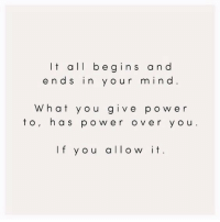 Power, Mind, and All: lt all begins and  ends in y our mind  What you give power  to, has pow er over y ou  If you allow it