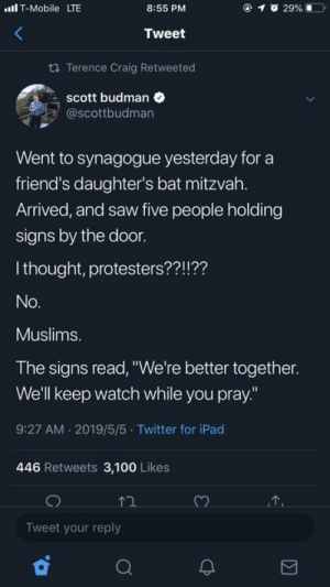 "At the synagogue.: lT-Mobile LTE  @ 1  29% 1ーコ.  8:55 PM  Tweet  ta Terence Craig Retweeted  scott budman  @scottbudman  Went to synagogue yesterday for a  friend's daughter's bat mitzvah.  Arrived, and saw five people holding  signs by the door.  I thought, protesters??!??  Muslims.  The signs read, ""We're better together.  We'll keep watch while you pray.""  9:27 AM 2019/5/5 Twitter for iPad  446 Retweets 3,100 Likes  Tweet your reply At the synagogue."