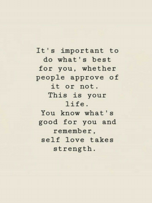 Approve Of: Lt s important to  do what's best  for you, whether  people approve of  it or not  This is your  life.  You know what s  good for you and  remember,  self love takes  strength