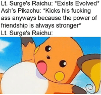 """Ass, Fucking, and Memes: Lt. Surge's Raichu: *Exists Evolved*  Ash's Pikachu: """"Kicks his fucking  ass anyways because the power of  friendship is always stronger*  Lt. Surge's Raichu: My memes are evolving"""