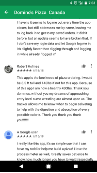 """Funny, Google, and Love: LT7:03  Domino's Pizza Canada  I have is it seems to log me out every time the app  closes, but still addresses me by name, leaving me  to log back in to get to my saved orders. It didn't  before, but an update seems to have broken that. If  I don't save my login data and let Google log me in,  it's slightly faster than digging through and logging  in  while already """"logged in  Robert Holmes  n6/18/18  This app is the bee knees of pizza ordering. I would  be 6.5 ft tall and 140lbs if not for this app. Because  of this app I am now a healthy 430lbs. Thank you  dominos, without you my dreams of approaching  entry level sumo wrestling are almost upon us. The  tracker allows me to know when to begin salivating  to help with the digestion and absorption of every  possible calorie. Thank you thank you thank  A Google user  n6/15/18  I really like this app, it's so simple use that I can  have my toddler help me build a pizza! love the  process meter as well, it really saves patience to  know how much longer you have to wait! especiall"""