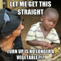 turnup: LET ME GET  THIS  STRAIGHT  TURN UP IS NO LONGER A  VEGETABLE?!  egenerator net turnup