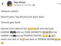 Sorry, Apps, and Gaming: LTASCHEN  Paul Alman  Tuesday at 1:26 PM  *discord crashes*  discord users: hey discord your app's down  *discord gets fixed*  discord: sorry discord-erse were too busy  GAMING岡岡with our CODE MONKEYS E e ) at the  GAMER LAB岡and we POOPOO FARTED C.'MA GDit  wasnt very epic of usnow back to PWNING NOOBSe