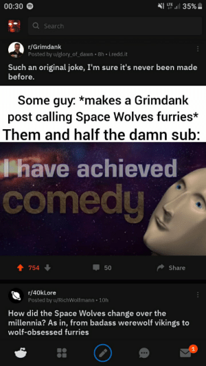 Dawn, Guess, and Search: LTE  00:30  35%  Q Search  r/Grimdank  Posted by u/glory_of_dawn 8h i.redd.it  Such an original joke, I'm sure it's never been made  before.  Some guy: *makes a Grimdank  post calling Space Wolves furries*  Them and half the damn sub:  have achieved  comedy  Share  754  50  r/40kLore  Posted by u/RichWolfmann 10h  How did the Space Wolves change over the  millennia? As in, from badass werewolf vikings to  wolf-obsessed furries  1  . Well I guess that the issue is real
