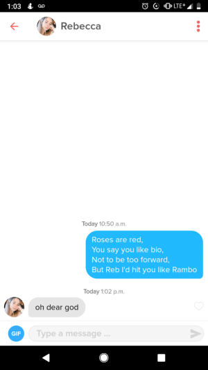 Gif, God, and Rambo: LTE+  1:03  Rebecca  Today 10:50 a.m.  Roses are red,  You say you like bio,  Not to be too forward,  But Reb l'd hit you like Rambo  Today 1:02 p.m.  oh dear god  Type a message..  GIF She said she was in bio 🙃
