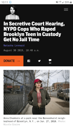 Don't know if this is the right sub. But how the fuck do people get away with shit like this?: LTE  10:11 O  In Secretive Court Hearing,  NYPD Cops Who Raped  Brooklyn Teen in Custody  Get No Jail Time  Natasha Lennard  August 30 2019, 10:40 a.m.  DONATE  94  Anna Chambers at a park near the Bensonhurst neigh-  borhood of Brooklyn, N.Y., on Jan. 27, 2018. Photo:  Nicole Craine Don't know if this is the right sub. But how the fuck do people get away with shit like this?